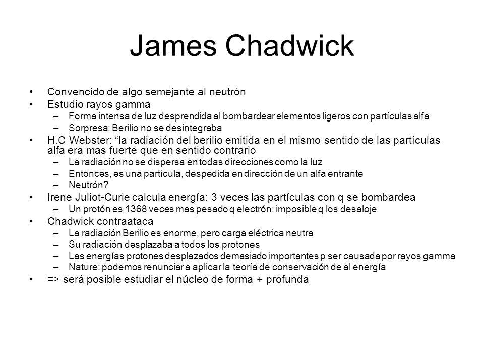 James Chadwick Convencido de algo semejante al neutrón Estudio rayos gamma –Forma intensa de luz desprendida al bombardear elementos ligeros con partí