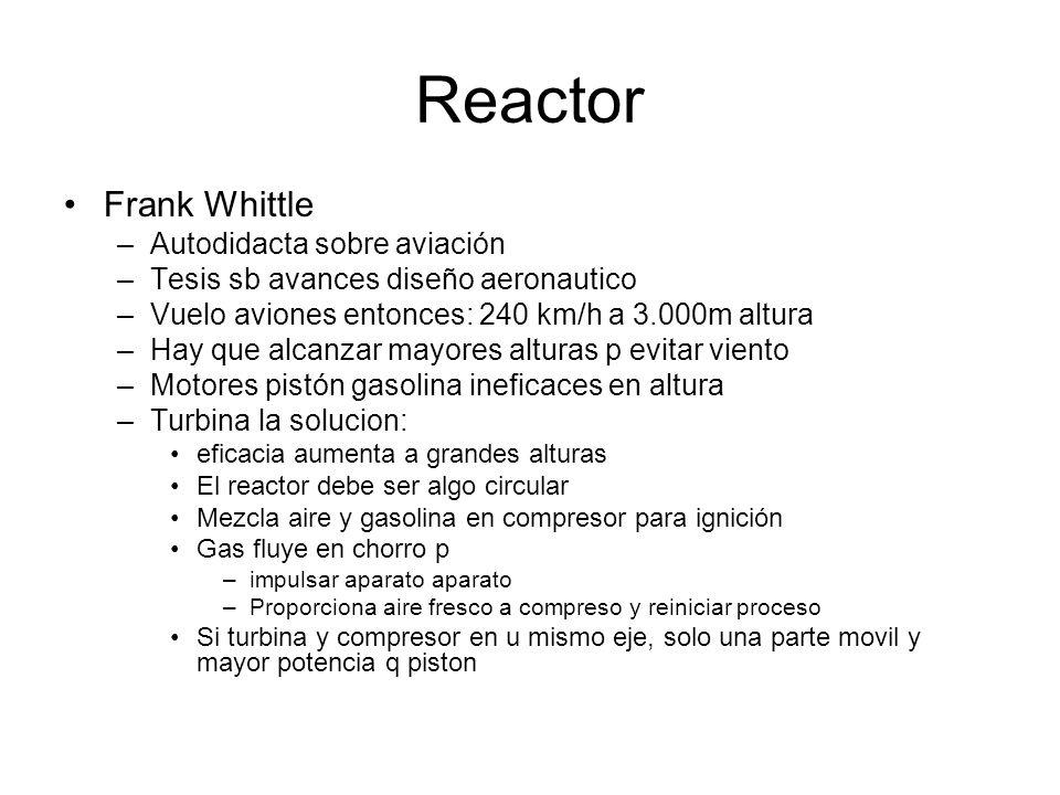 Reactor Frank Whittle –Autodidacta sobre aviación –Tesis sb avances diseño aeronautico –Vuelo aviones entonces: 240 km/h a 3.000m altura –Hay que alca