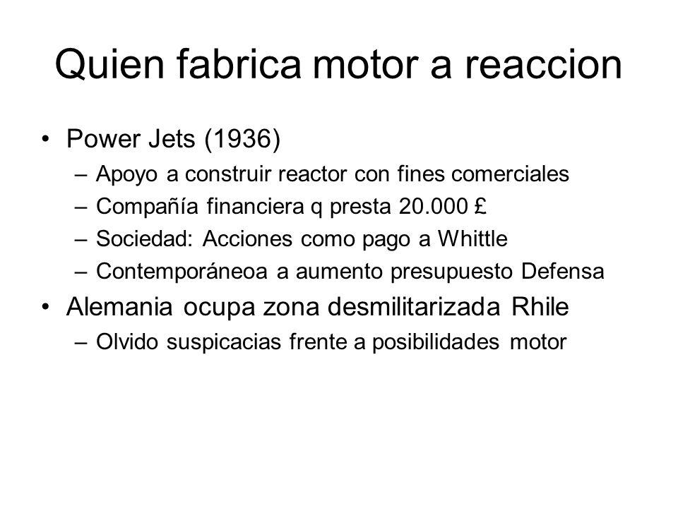 Quien fabrica motor a reaccion Power Jets (1936) –Apoyo a construir reactor con fines comerciales –Compañía financiera q presta 20.000 £ –Sociedad: Ac