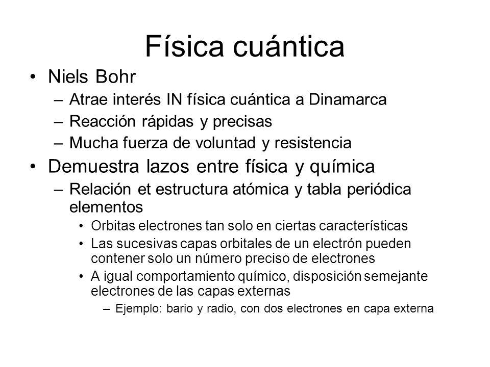 Física cuántica Niels Bohr –Atrae interés IN física cuántica a Dinamarca –Reacción rápidas y precisas –Mucha fuerza de voluntad y resistencia Demuestr