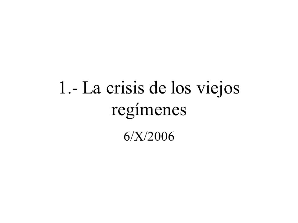 1.- La crisis de los viejos regímenes 6/X/2006