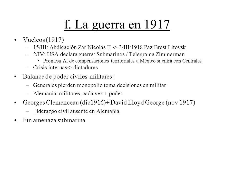 f. La guerra en 1917 Vuelcos (1917) –15/III: Abdicación Zar Nicolás II -> 3/III/1918 Paz Brest Litovsk –2/IV: USA declara guerra: Submarinos / Telegra