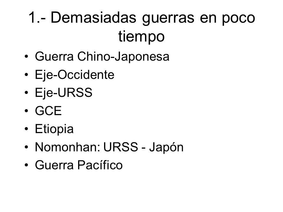 1.- Demasiadas guerras en poco tiempo Guerra Chino-Japonesa Eje-Occidente Eje-URSS GCE Etiopia Nomonhan: URSS - Japón Guerra Pacífico