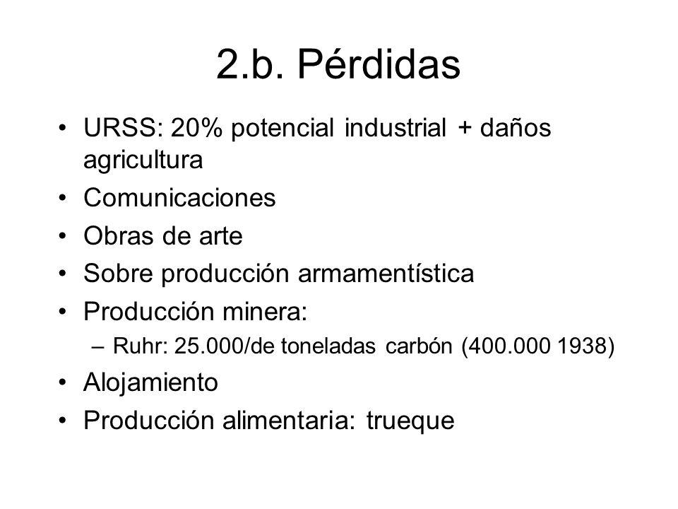 2.b. Pérdidas URSS: 20% potencial industrial + daños agricultura Comunicaciones Obras de arte Sobre producción armamentística Producción minera: –Ruhr