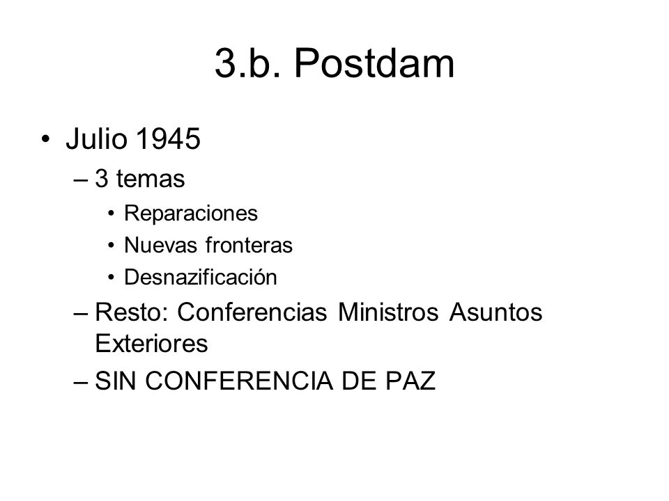 3.b. Postdam Julio 1945 –3 temas Reparaciones Nuevas fronteras Desnazificación –Resto: Conferencias Ministros Asuntos Exteriores –SIN CONFERENCIA DE P
