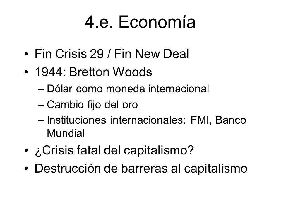 4.e. Economía Fin Crisis 29 / Fin New Deal 1944: Bretton Woods –Dólar como moneda internacional –Cambio fijo del oro –Instituciones internacionales: F