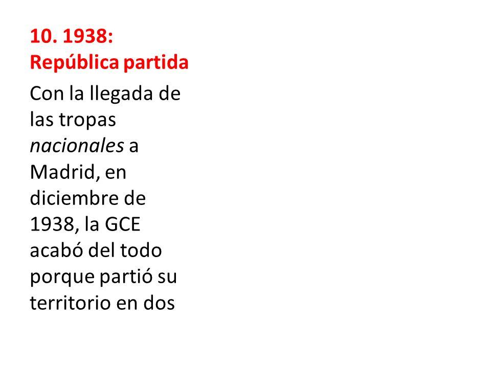 10. 1938: República partida Con la llegada de las tropas nacionales a Madrid, en diciembre de 1938, la GCE acabó del todo porque partió su territorio