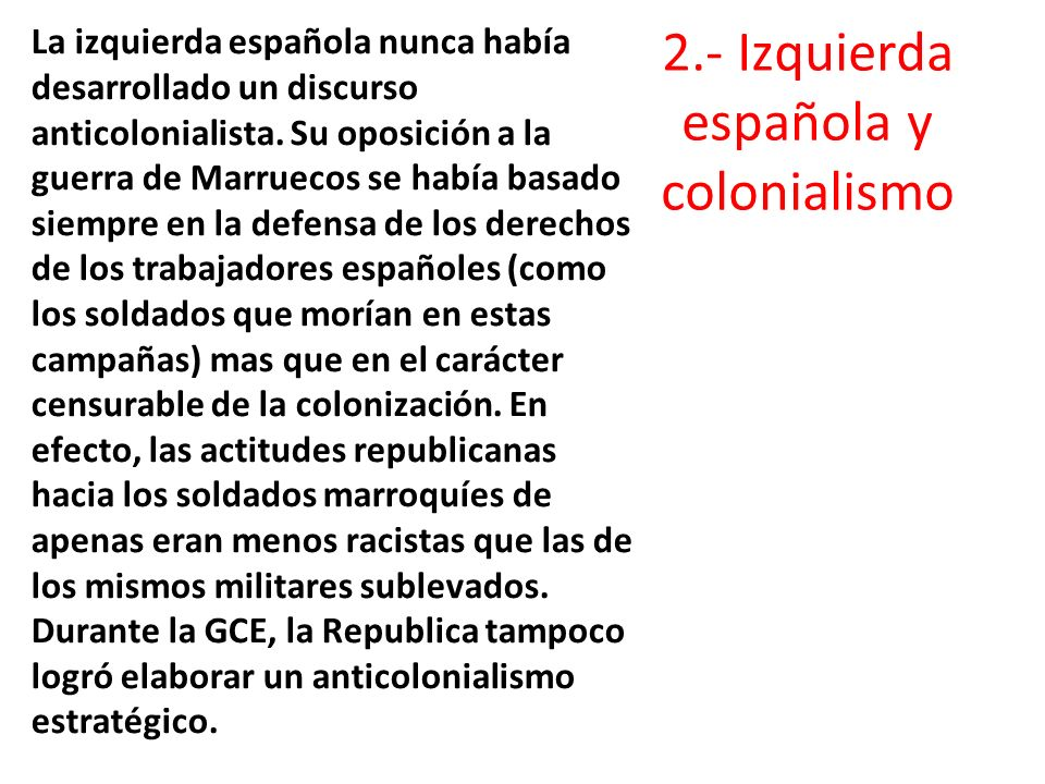 2.- Izquierda española y colonialismo La izquierda española nunca había desarrollado un discurso anticolonialista. Su oposición a la guerra de Marruec