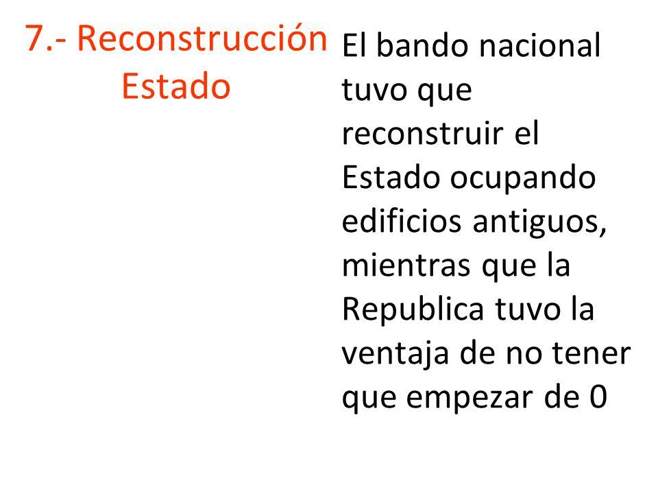 7.- Reconstrucción Estado El bando nacional tuvo que reconstruir el Estado ocupando edificios antiguos, mientras que la Republica tuvo la ventaja de no tener que empezar de 0