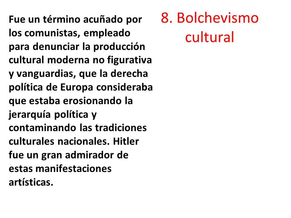 8. Bolchevismo cultural Fue un término acuñado por los comunistas, empleado para denunciar la producción cultural moderna no figurativa y vanguardias,