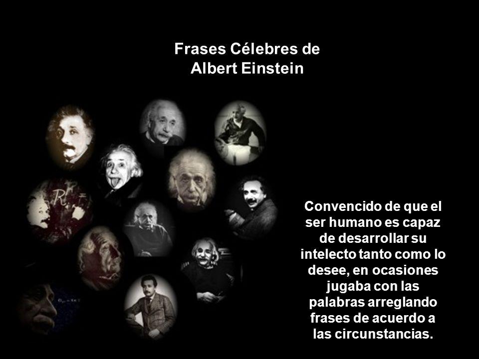 Frases Célebres de Albert Einstein Convencido de que el ser humano es capaz de desarrollar su intelecto tanto como lo desee, en ocasiones jugaba con las palabras arreglando frases de acuerdo a las circunstancias.