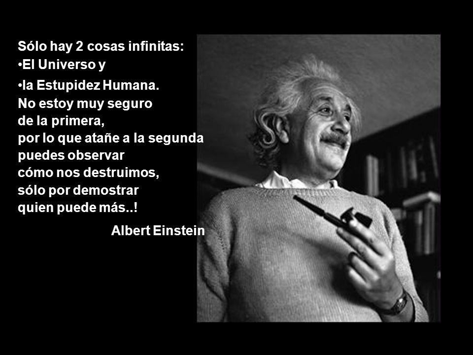 Sólo hay 2 cosas infinitas: El Universo y la Estupidez Humana.