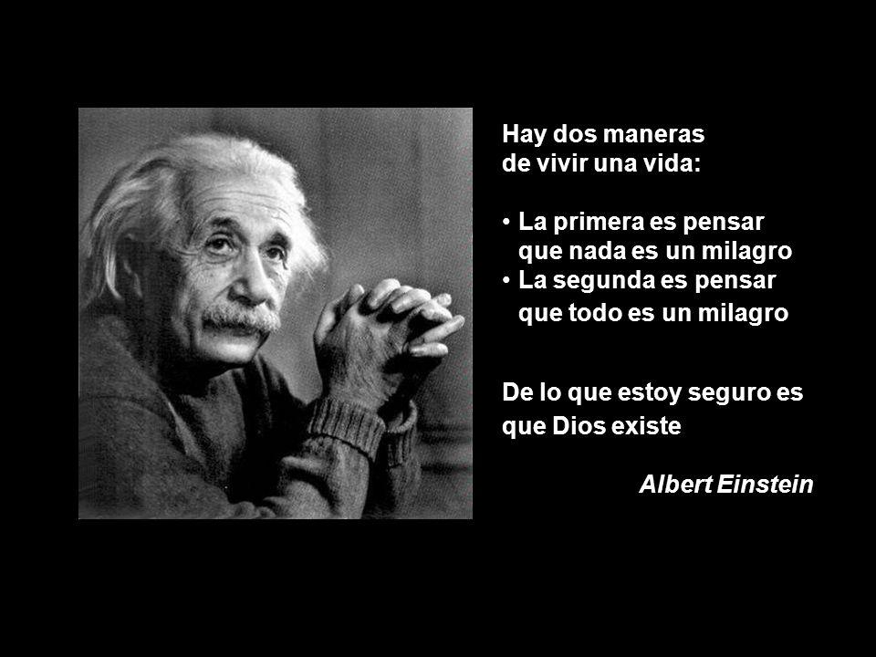 Hay dos maneras de vivir una vida: La primera es pensar que nada es un milagro La segunda es pensar que todo es un milagro De lo que estoy seguro es que Dios existe Albert Einstein