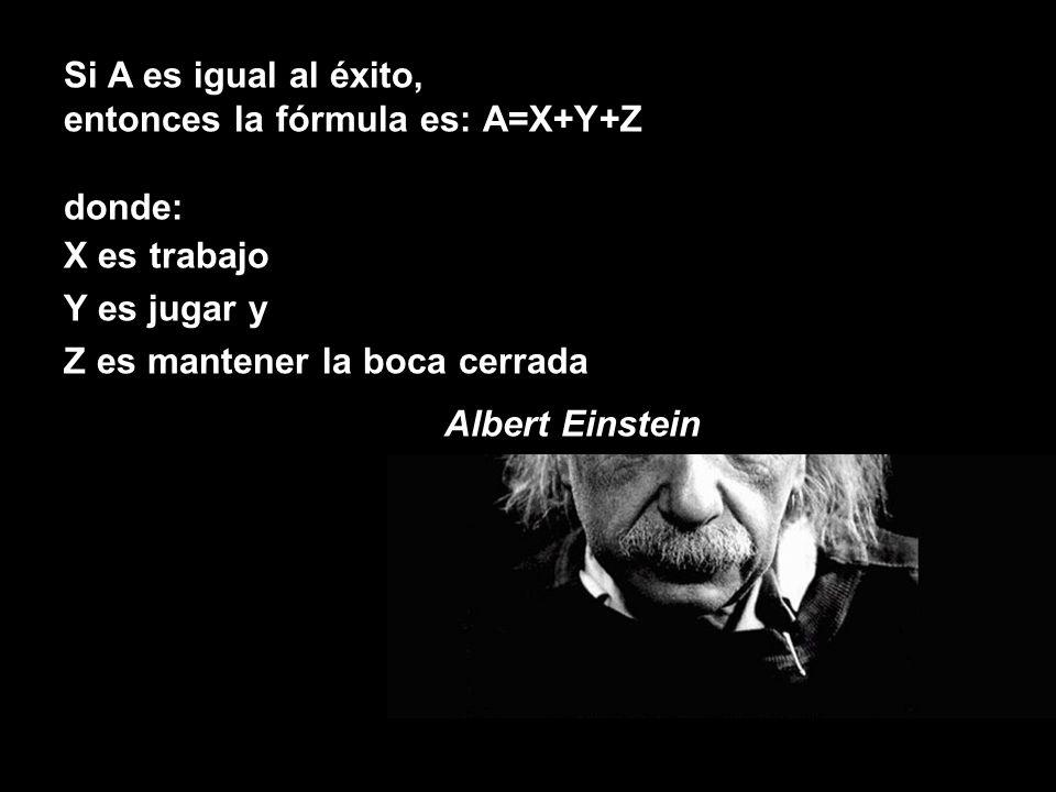 Si A es igual al éxito, entonces la fórmula es: A=X+Y+Z donde: X es trabajo Y es jugar y Z es mantener la boca cerrada Albert Einstein