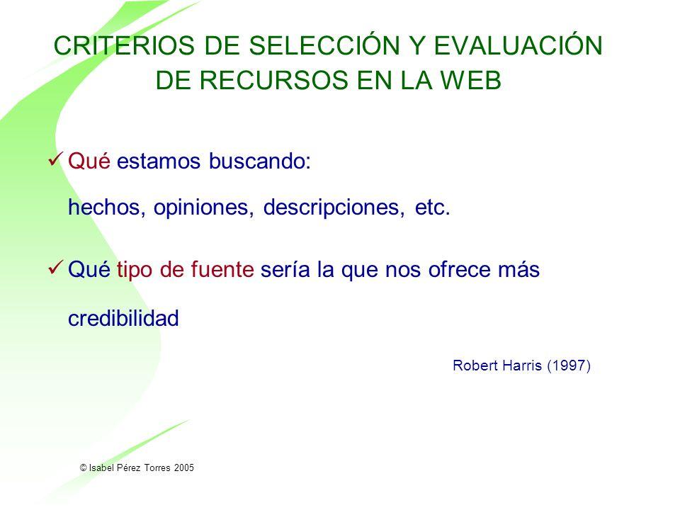 © Isabel Pérez Torres 2005 CRITERIOS DE SELECCIÓN Y EVALUACIÓN DE RECURSOS EN LA WEB Qué estamos buscando: hechos, opiniones, descripciones, etc. Qué