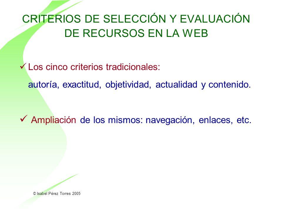© Isabel Pérez Torres 2005 CRITERIOS DE SELECCIÓN Y EVALUACIÓN DE RECURSOS EN LA WEB Los cinco criterios tradicionales: autoría, exactitud, objetivida