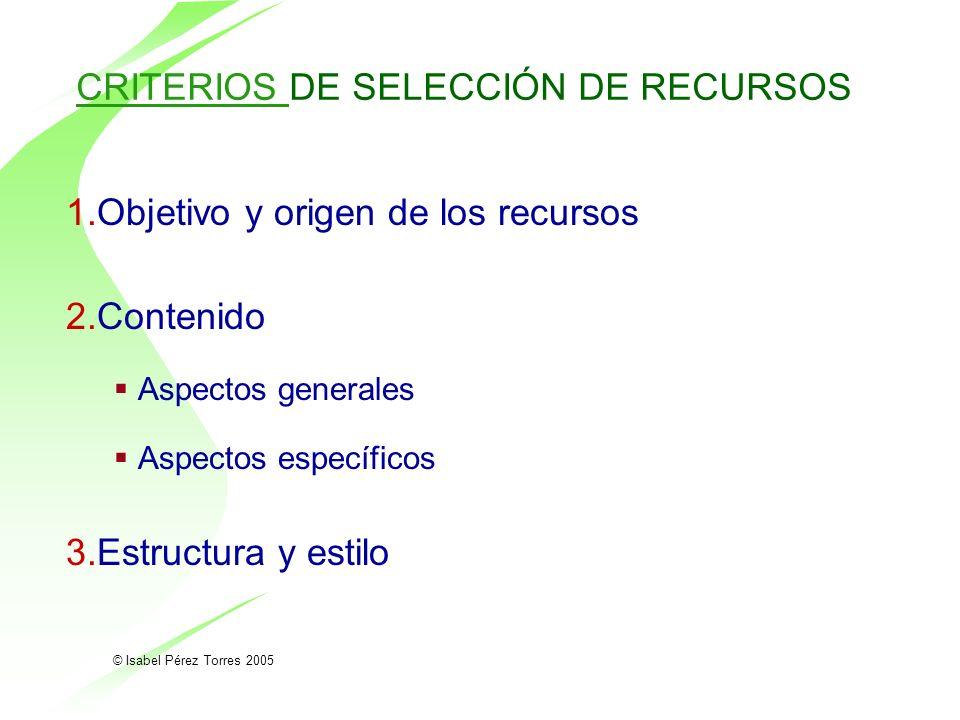 © Isabel Pérez Torres 2005 CRITERIOS CRITERIOS DE SELECCIÓN DE RECURSOS 1.Objetivo y origen de los recursos 2.Contenido Aspectos generales Aspectos es