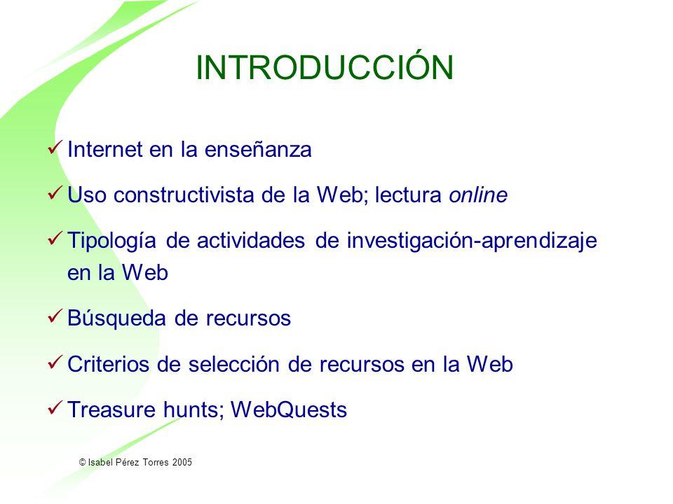 © Isabel Pérez Torres 2005 INTRODUCCIÓN Internet en la enseñanza Uso constructivista de la Web; lectura online Tipología de actividades de investigaci