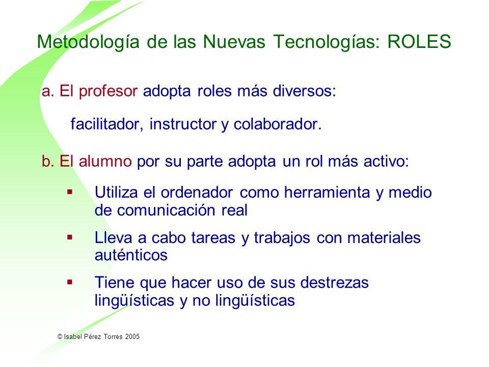 © Isabel Pérez Torres 2005 Metodología de las Nuevas Tecnologías: ROLES a. El profesor adopta roles más diversos: facilitador, instructor y colaborado