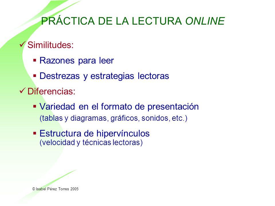 © Isabel Pérez Torres 2005 PRÁCTICA DE LA LECTURA ONLINE Similitudes: Razones para leer Destrezas y estrategias lectoras Diferencias: Variedad en el f