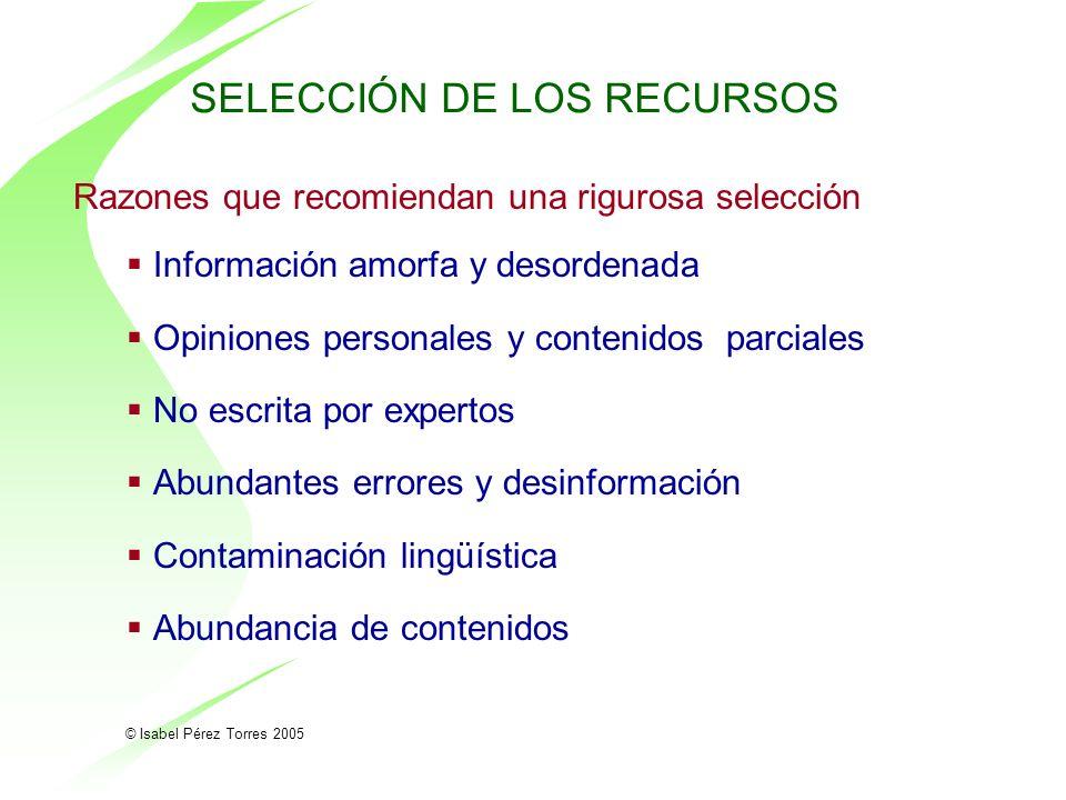 © Isabel Pérez Torres 2005 SELECCIÓN DE LOS RECURSOS Razones que recomiendan una rigurosa selección Información amorfa y desordenada Opiniones persona