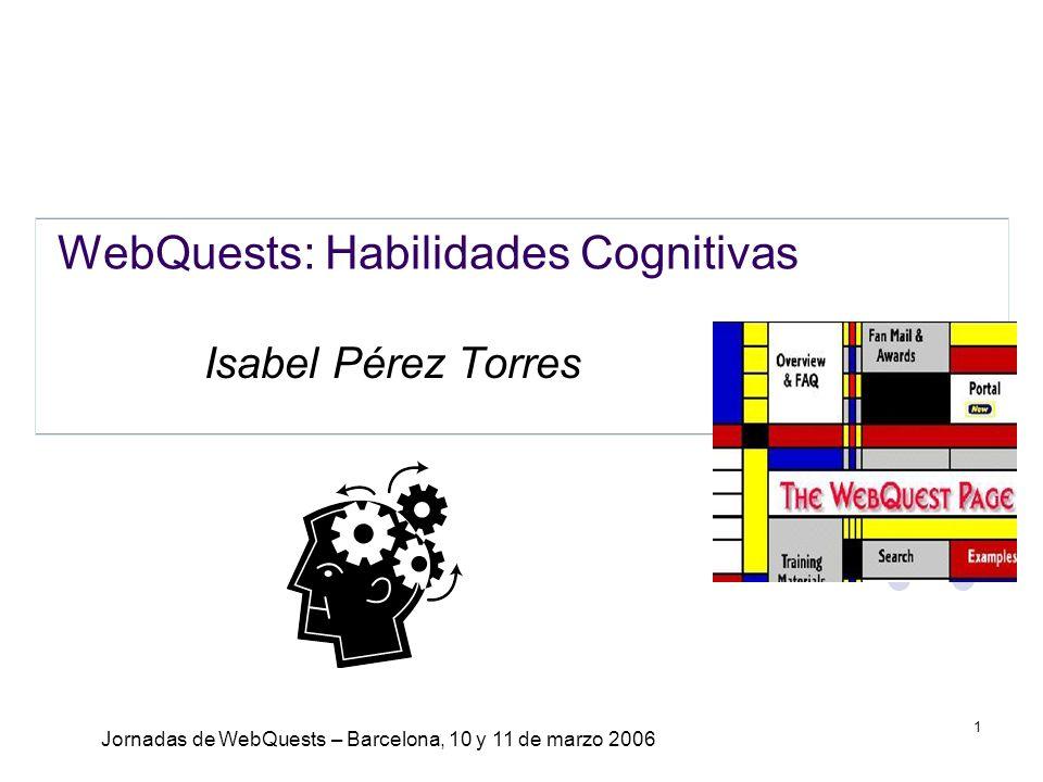 Jornadas de WebQuests – Barcelona, 10 y 11 de marzo 2006 1 WebQuests: Habilidades Cognitivas Isabel Pérez Torres