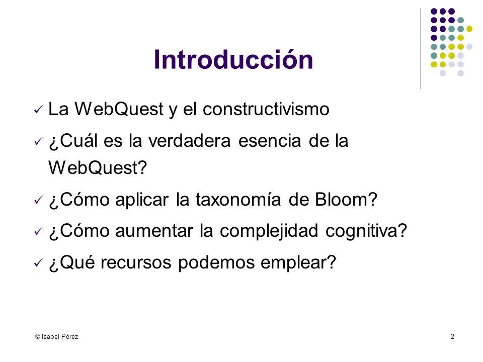 © Isabel Pérez2 Introducción La WebQuest y el constructivismo ¿Cuál es la verdadera esencia de la WebQuest? ¿Cómo aplicar la taxonomía de Bloom? ¿Cómo