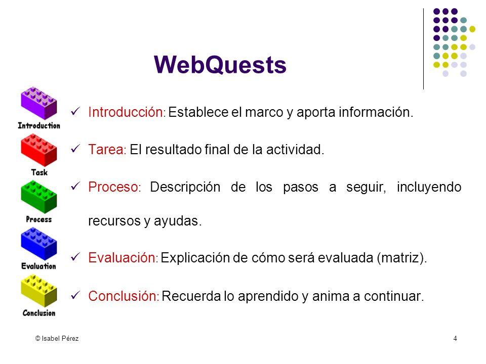 © Isabel Pérez4 WebQuests Introducción : Establece el marco y aporta información. Tarea : El resultado final de la actividad. Proceso : Descripción de