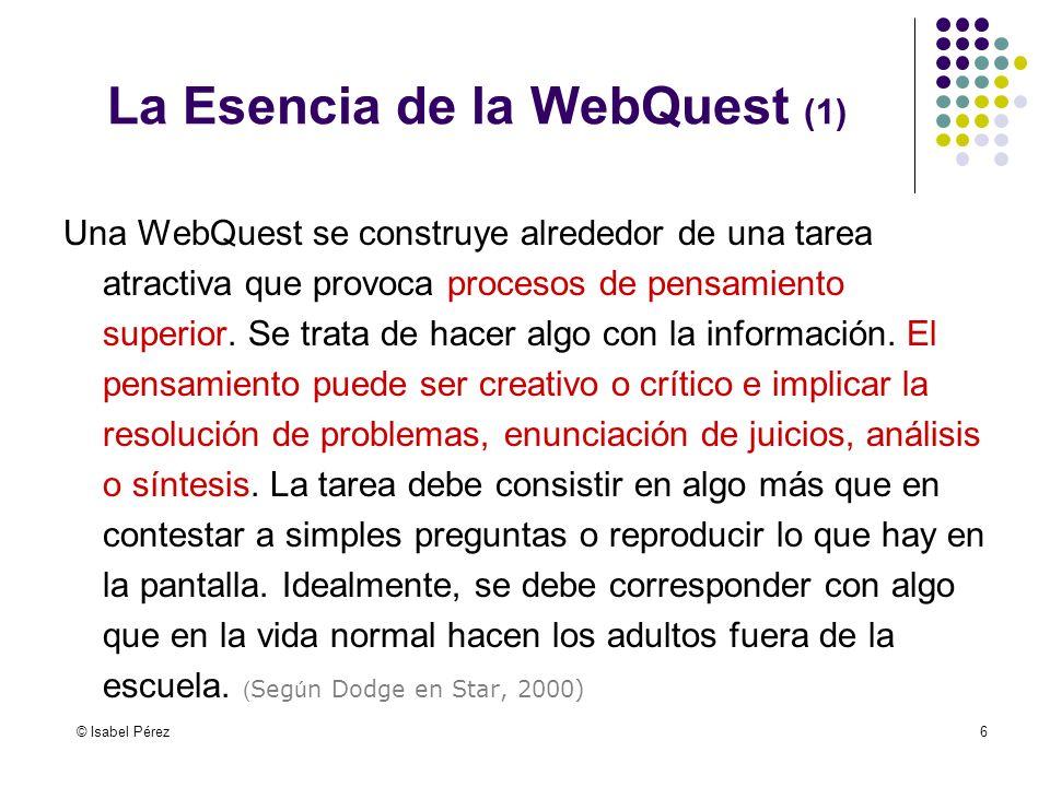© Isabel Pérez6 Una WebQuest se construye alrededor de una tarea atractiva que provoca procesos de pensamiento superior. Se trata de hacer algo con la