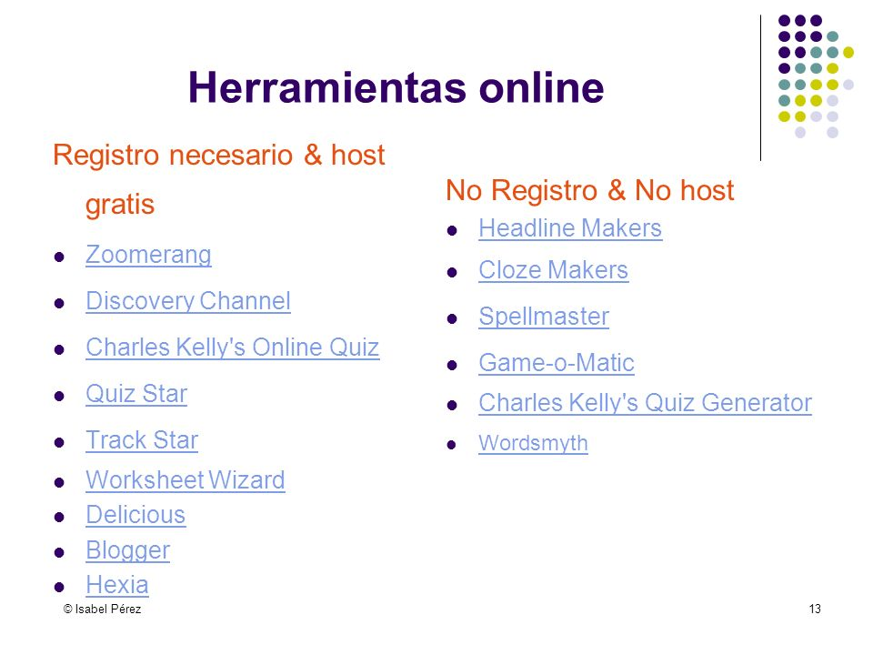 © Isabel Pérez13 Herramientas online Registro necesario & host gratis Zoomerang Discovery Channel Discovery Channel Charles Kelly s Online Quiz Quiz Star Quiz Star Track Star Worksheet Wizard Delicious Blogger Hexia No Registro & No host Headline Makers Cloze Makers Spellmaster Game-o-Matic Charles Kelly s Quiz Generator Wordsmyth