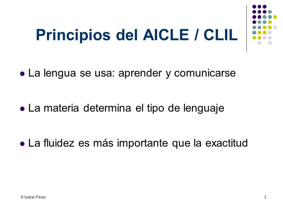 © Isabel Pérez3 Principios del AICLE / CLIL La lengua se usa: aprender y comunicarse La materia determina el tipo de lenguaje La fluidez es más importante que la exactitud