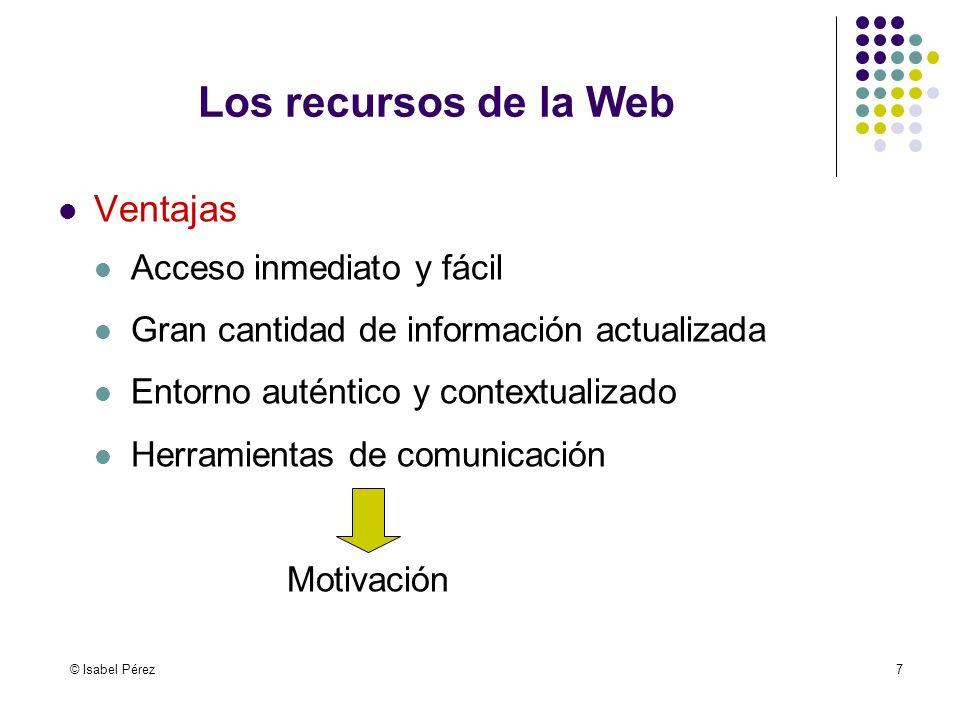 © Isabel Pérez7 Los recursos de la Web Ventajas Acceso inmediato y fácil Gran cantidad de información actualizada Entorno auténtico y contextualizado Herramientas de comunicación Motivación