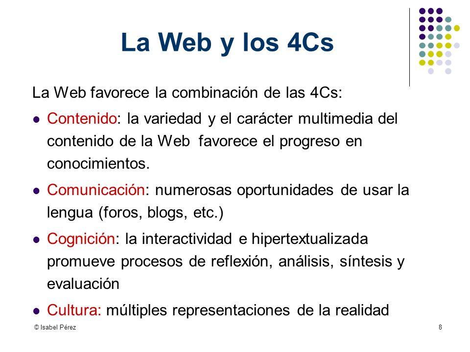 © Isabel Pérez8 La Web y los 4Cs La Web favorece la combinación de las 4Cs: Contenido: la variedad y el carácter multimedia del contenido de la Web favorece el progreso en conocimientos.