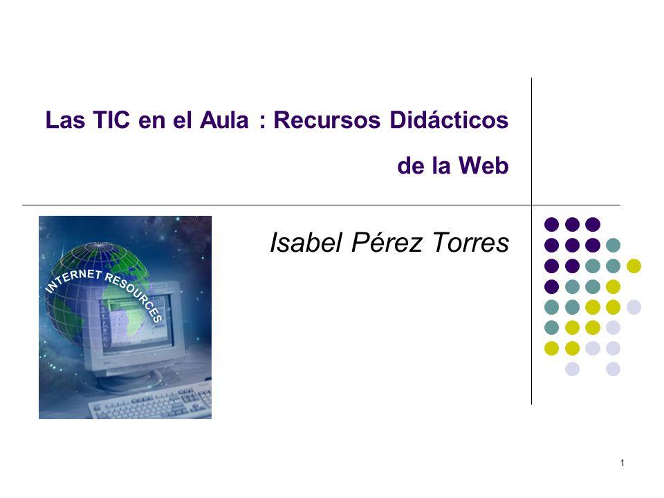 1 Las TIC en el Aula : Recursos Didácticos de la Web Isabel Pérez Torres