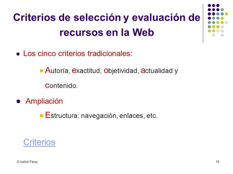 © Isabel Pérez10 Criterios de selección y evaluación de recursos en la Web Los cinco criterios tradicionales: A utoría, e xactitud, o bjetividad, a ct