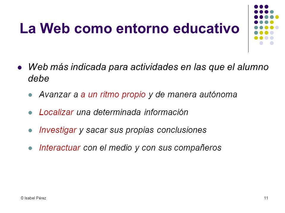 © Isabel Pérez11 La Web como entorno educativo Web más indicada para actividades en las que el alumno debe Avanzar a a un ritmo propio y de manera aut