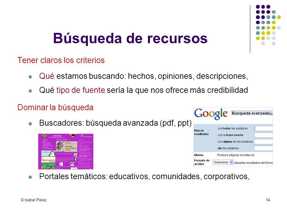 © Isabel Pérez14 Búsqueda de recursos Tener claros los criterios Qué estamos buscando: hechos, opiniones, descripciones, Qué tipo de fuente sería la q