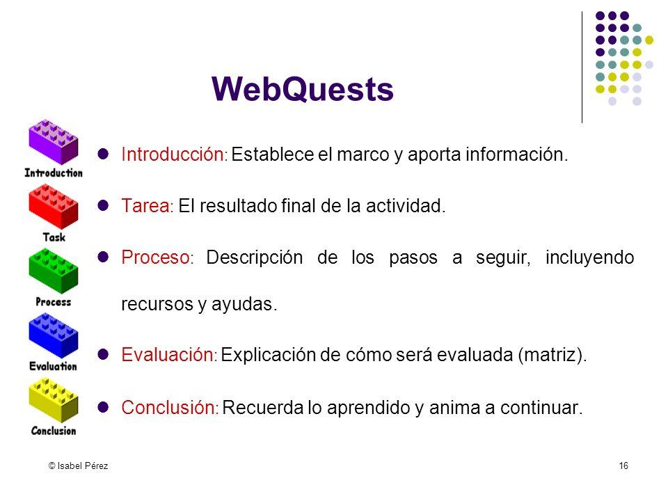 © Isabel Pérez16 WebQuests Introducción : Establece el marco y aporta información. Tarea : El resultado final de la actividad. Proceso : Descripción d