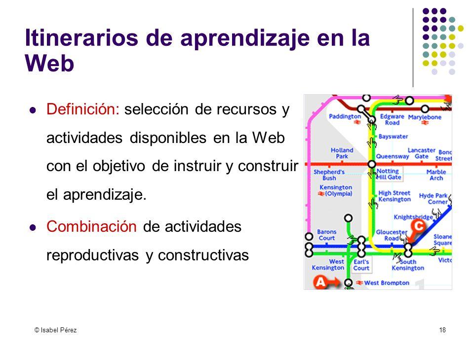 © Isabel Pérez18 Itinerarios de aprendizaje en la Web Definición: selección de recursos y actividades disponibles en la Web con el objetivo de instrui