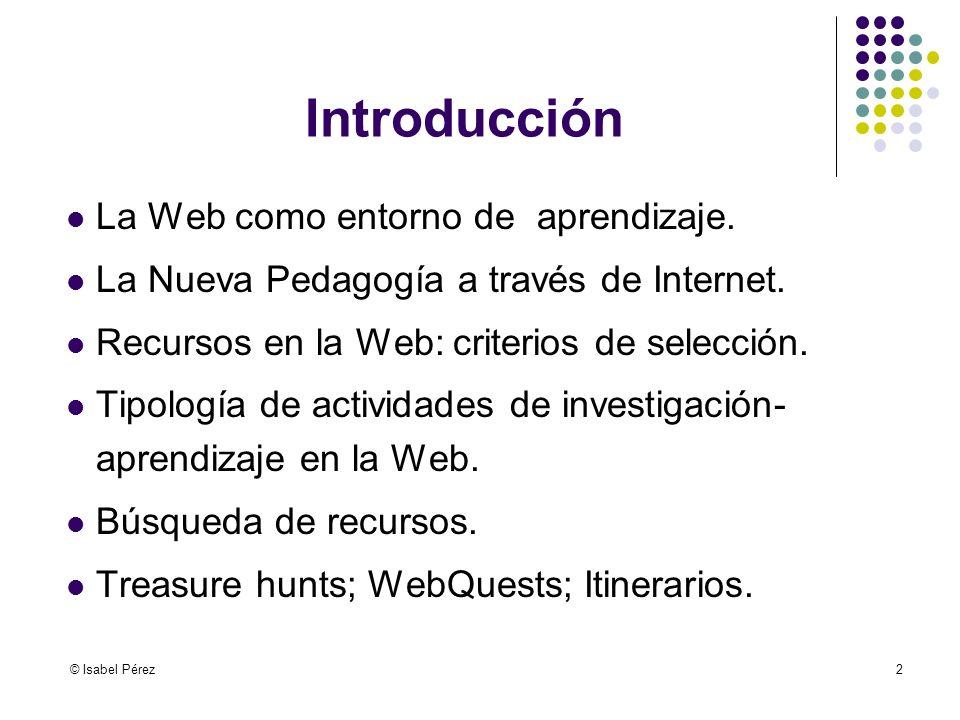 © Isabel Pérez2 Introducción La Web como entorno de aprendizaje. La Nueva Pedagogía a través de Internet. Recursos en la Web: criterios de selección.