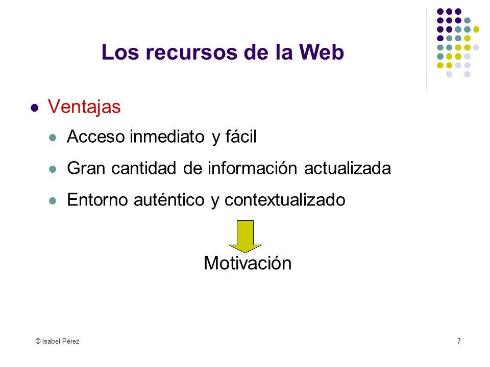 © Isabel Pérez7 Los recursos de la Web Ventajas Acceso inmediato y fácil Gran cantidad de información actualizada Entorno auténtico y contextualizado