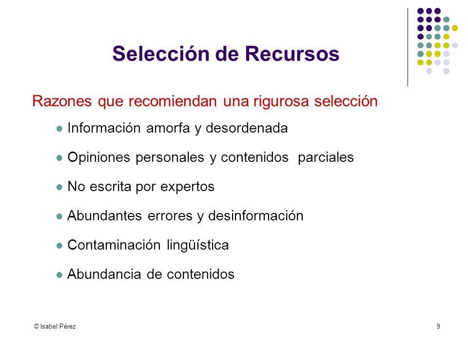 © Isabel Pérez9 Selección de Recursos Razones que recomiendan una rigurosa selección Información amorfa y desordenada Opiniones personales y contenido