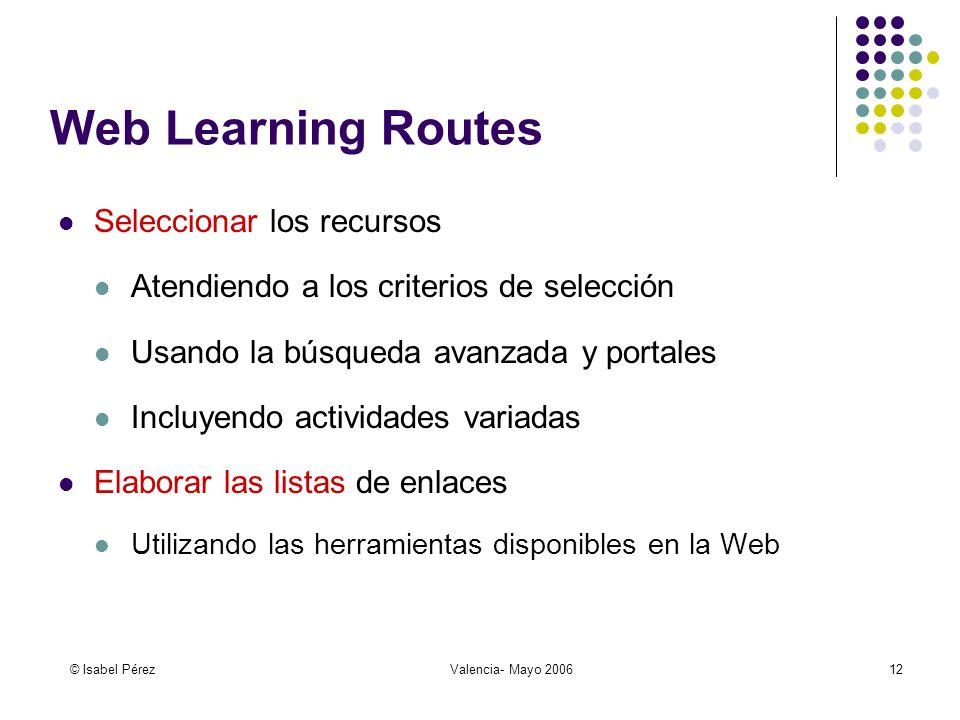 © Isabel PérezValencia- Mayo 200612 Web Learning Routes Seleccionar los recursos Atendiendo a los criterios de selección Usando la búsqueda avanzada y