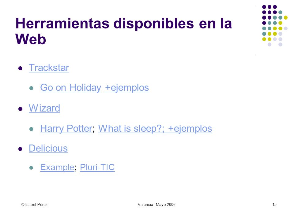 © Isabel PérezValencia- Mayo 200615 Herramientas disponibles en la Web Trackstar Go on Holiday +ejemplos Go on Holiday+ejemplos Wizard Harry Potter; What is sleep ; +ejemplos Harry PotterWhat is sleep ; +ejemplos Delicious Example; Pluri-TIC ExamplePluri-TIC
