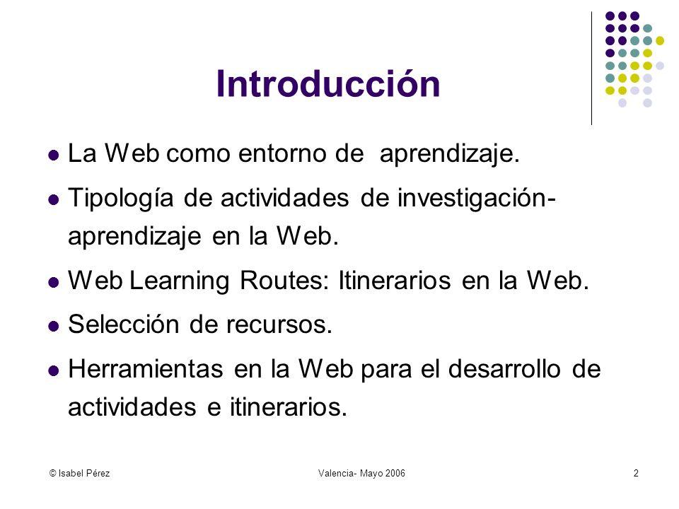 © Isabel PérezValencia- Mayo 20063 De la pedagogía de la reproducción: Adquisición, acumulación y repetición de datos A la pedagogía de la imaginación: Construcción del conocimiento y representación mental de significados La Web facilita ambos tipos de aprendizaje La Nueva Pedagogía a través de Internet (Beltrán, 2001)