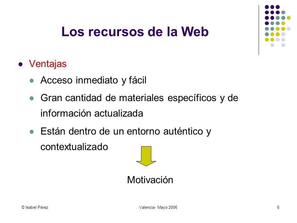 © Isabel PérezValencia- Mayo 20066 Los recursos de la Web Ventajas Acceso inmediato y fácil Gran cantidad de materiales específicos y de información a