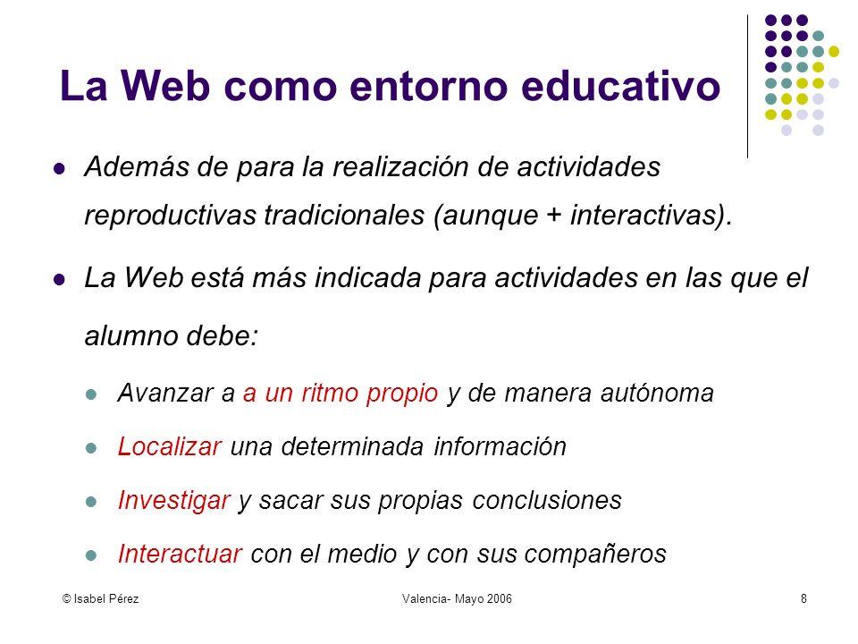 © Isabel PérezValencia- Mayo 20068 La Web como entorno educativo Además de para la realización de actividades reproductivas tradicionales (aunque + in