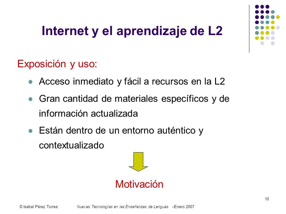 © Isabel Pérez TorresNuevas Tecnologías en las Enseñanzas de Lenguas –Enero 2007 10 Internet y el aprendizaje de L2 Exposición y uso: Acceso inmediato
