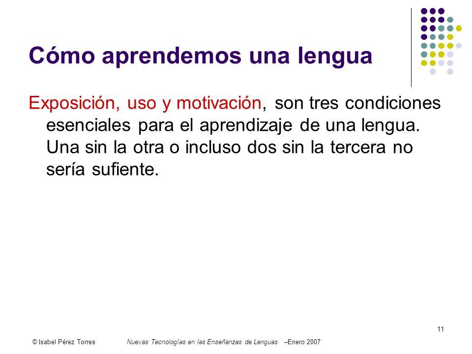 © Isabel Pérez TorresNuevas Tecnologías en las Enseñanzas de Lenguas –Enero 2007 11 Cómo aprendemos una lengua Exposición, uso y motivación, son tres