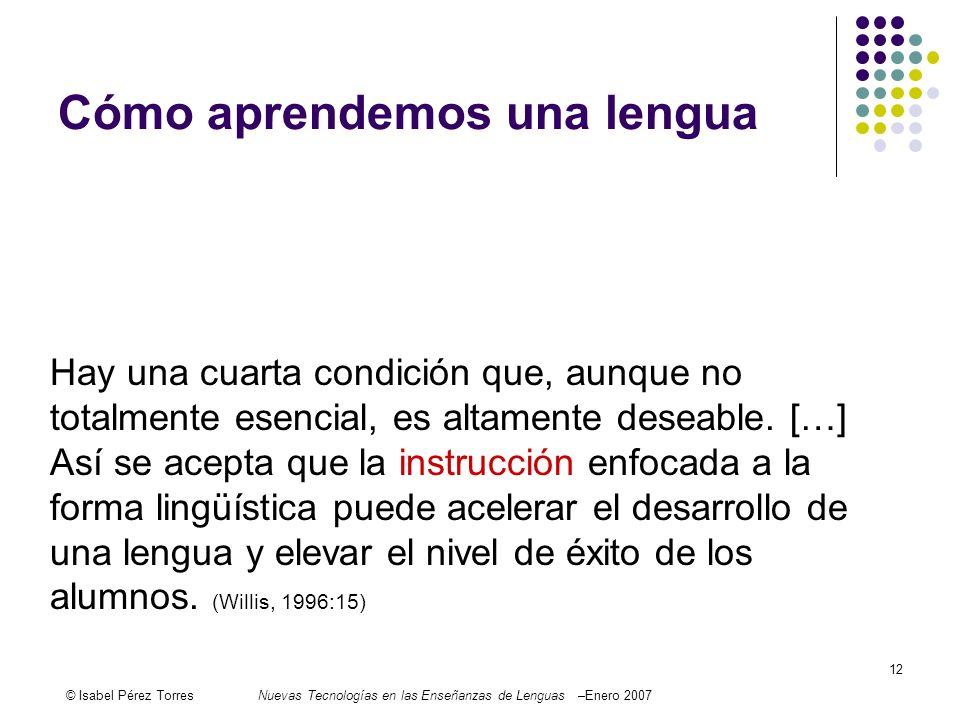 © Isabel Pérez TorresNuevas Tecnologías en las Enseñanzas de Lenguas –Enero 2007 12 Cómo aprendemos una lengua Exposure, use and motivation, then, are